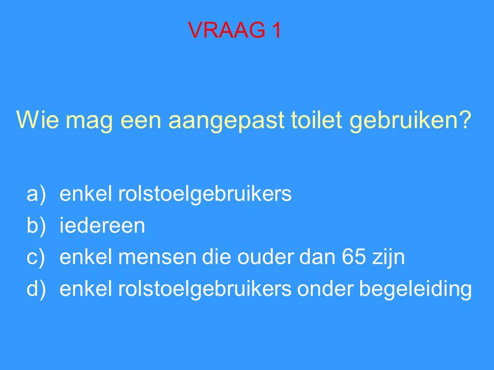 Wie mag een aangepast toilet gebruiken? a)enkel rolstoelgebruikers b)iedereen c)enkel mensen die ouder dan 65 zijn d)enkel rolstoelgebruikers onder be