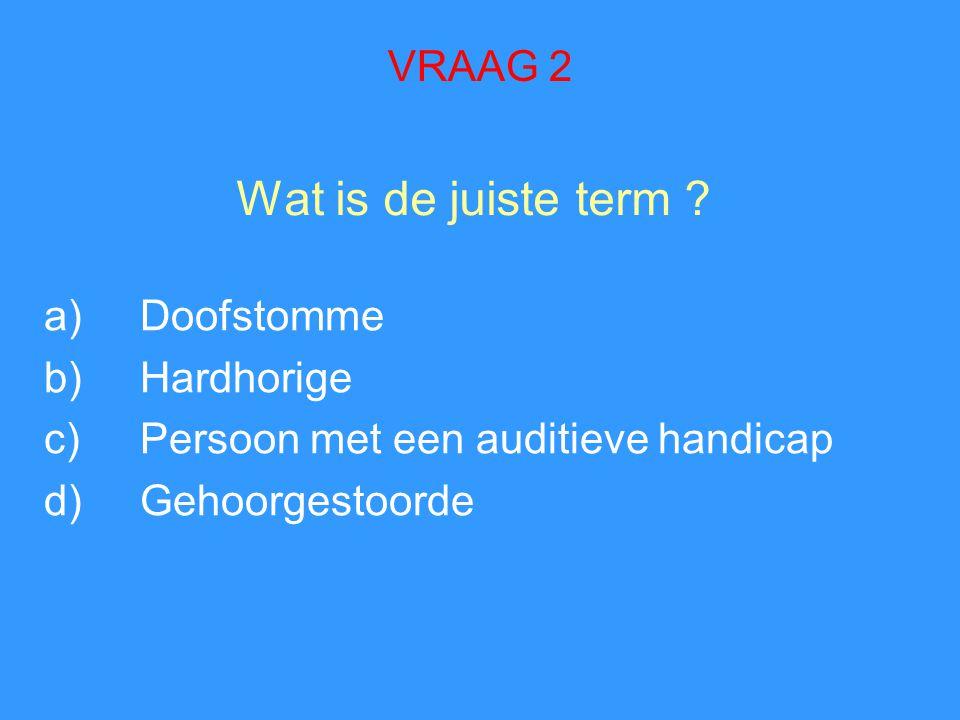 Wat is de juiste term ? a)Doofstomme b)Hardhorige c)Persoon met een auditieve handicap d)Gehoorgestoorde VRAAG 2