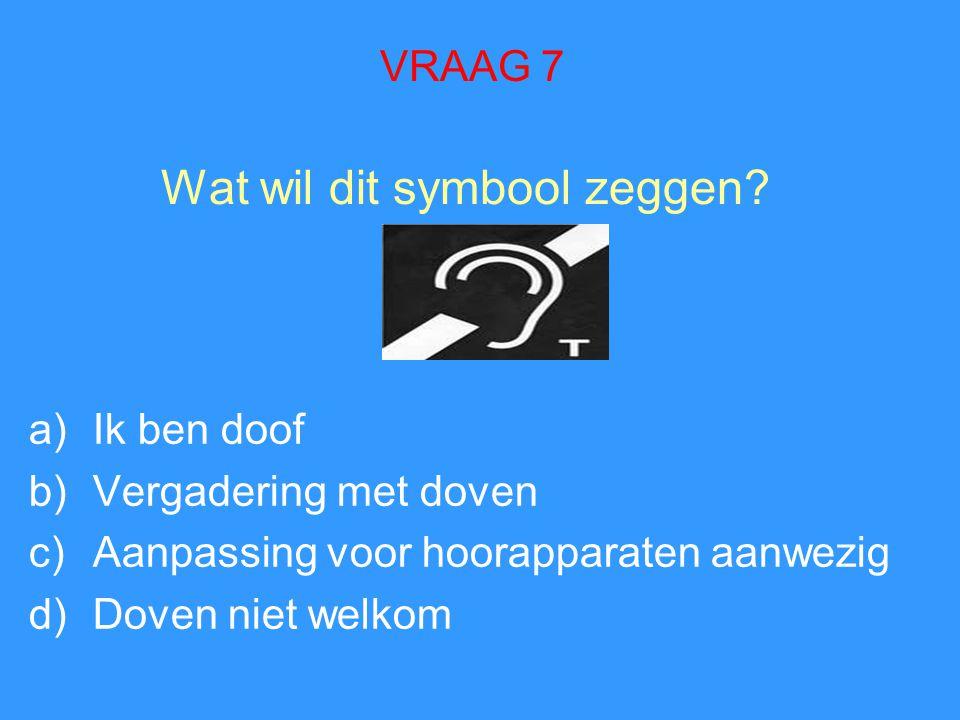 Wat wil dit symbool zeggen? a)Ik ben doof b)Vergadering met doven c)Aanpassing voor hoorapparaten aanwezig d)Doven niet welkom VRAAG 7