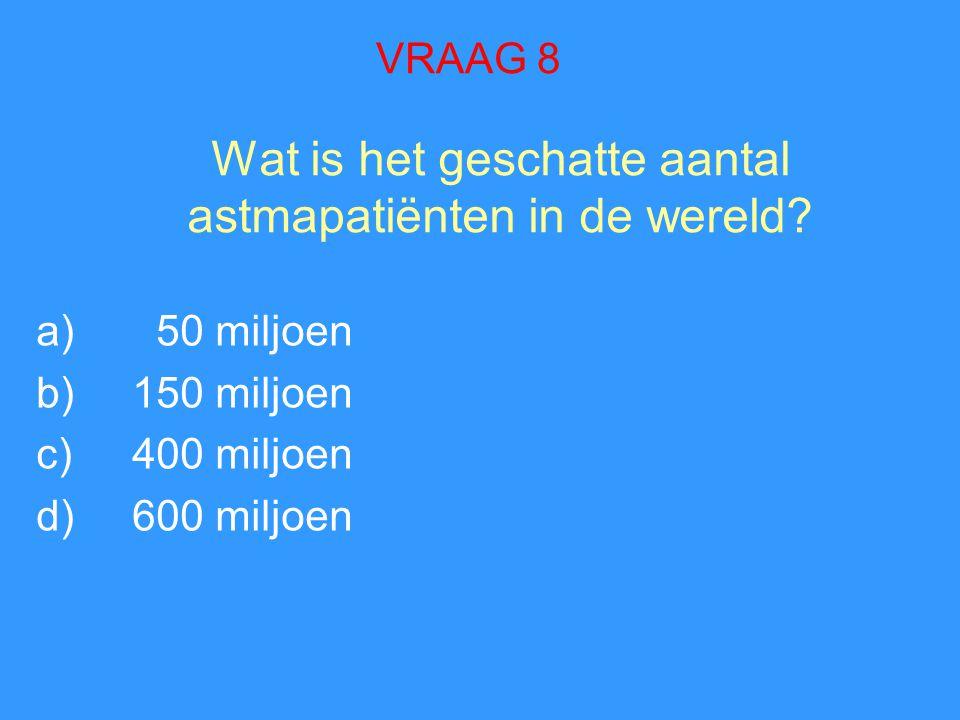 Wat is het geschatte aantal astmapatiënten in de wereld? a) 50 miljoen b)150 miljoen c)400 miljoen d)600 miljoen VRAAG 8