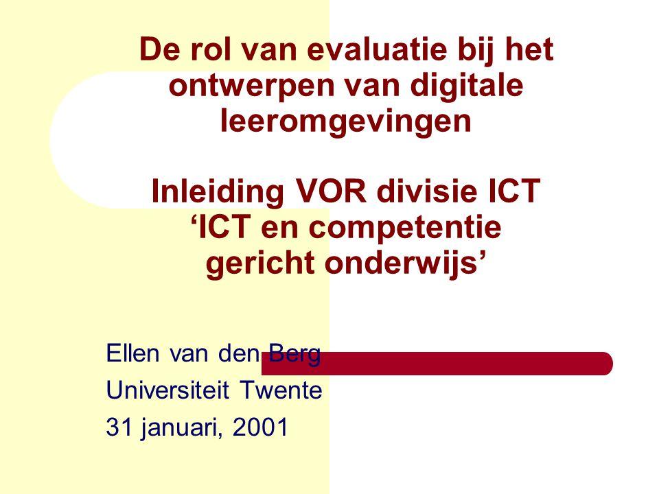 De rol van evaluatie bij het ontwerpen van digitale leeromgevingen Inleiding VOR divisie ICT 'ICT en competentie gericht onderwijs' Ellen van den Berg Universiteit Twente 31 januari, 2001