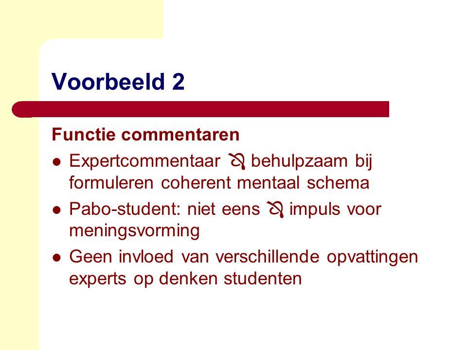 Voorbeeld 2 Functie commentaren  Expertcommentaar  behulpzaam bij formuleren coherent mentaal schema  Pabo-student: niet eens  impuls voor meningsvorming  Geen invloed van verschillende opvattingen experts op denken studenten