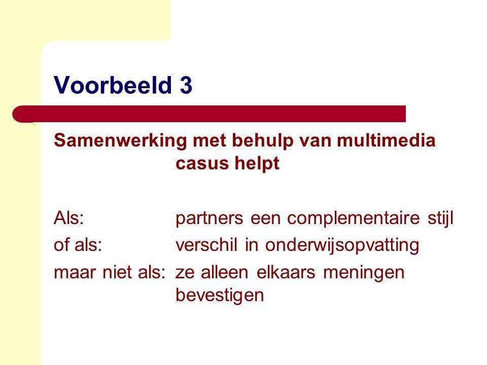 Voorbeeld 3 Samenwerking met behulp van multimedia casus helpt Als:partners een complementaire stijl of als:verschil in onderwijsopvatting maar niet als:ze alleen elkaars meningen bevestigen