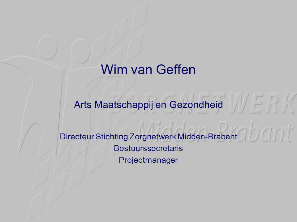 Wim van Geffen Arts Maatschappij en Gezondheid Directeur Stichting Zorgnetwerk Midden-Brabant Bestuurssecretaris Projectmanager