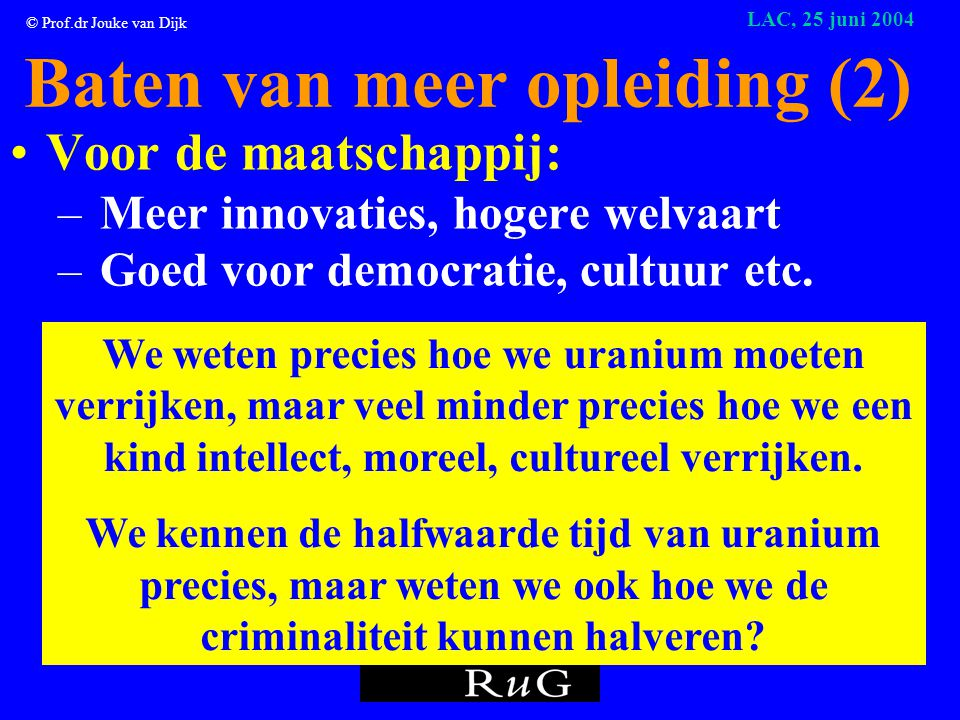 © Prof.dr Jouke van Dijk LAC, 25 juni 2004 Baten van meer opleiding (1) •Individu (investering in onderwijs loont): – Hoger loon – Minder werkloos – Ontplooiing Maar wordt je er gelukkiger van.