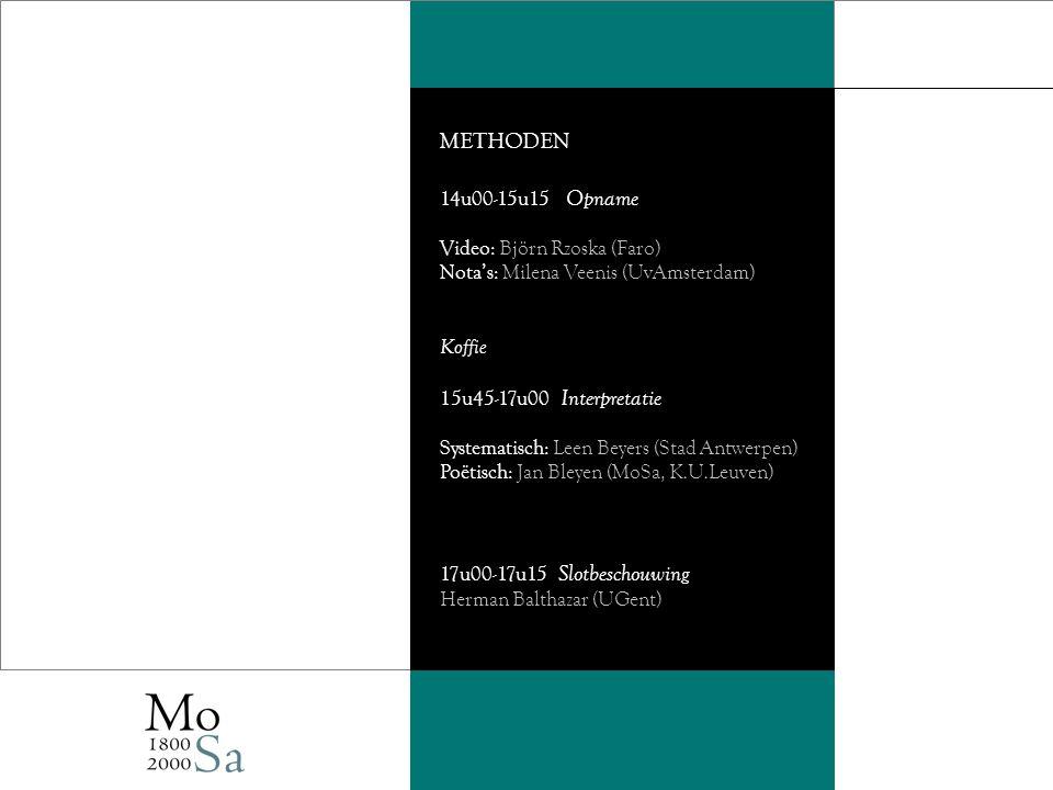 METHODEN 14u00-15u15 Opname Video: Björn Rzoska (Faro) Nota's: Milena Veenis (UvAmsterdam) Koffie 15u45-17u00 Interpretatie Systematisch: Leen Beyers (Stad Antwerpen) Poëtisch: Jan Bleyen (MoSa, K.U.Leuven) 17u00-17u15 Slotbeschouwing Herman Balthazar (UGent)