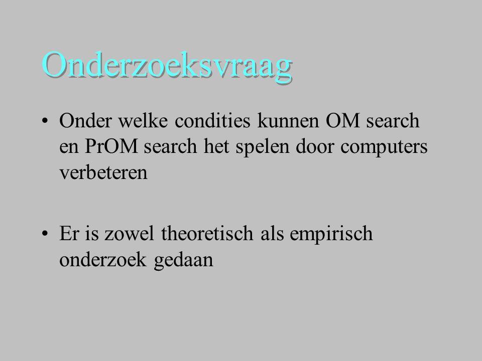 Onderzoeksvraag •Onder welke condities kunnen OM search en PrOM search het spelen door computers verbeteren •Er is zowel theoretisch als empirisch ond