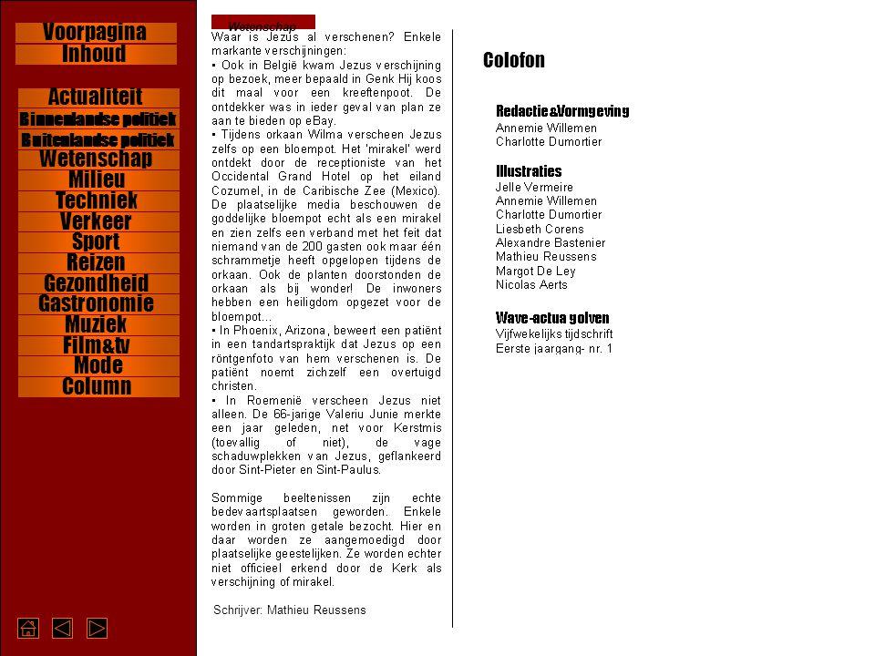 Wetenschap Schrijver: Mathieu Reussens Colofon Wetenschap Verkeer Milieu Reizen Gastronomie Gezondheid Muziek Film&tv Hartsrubriek Column Binnenlandse politiek Buitenlandse politiek Wetenschap Verkeer Milieu Reizen Gastronomie Gezondheid Muziek Film&tv Column Mode Actualiteit Sport Techniek Inhoud Voorpagina