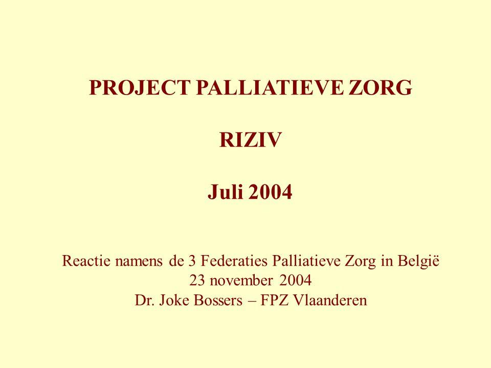 PROJECT PALLIATIEVE ZORG RIZIV Juli 2004 Reactie namens de 3 Federaties Palliatieve Zorg in België 23 november 2004 Dr. Joke Bossers – FPZ Vlaanderen