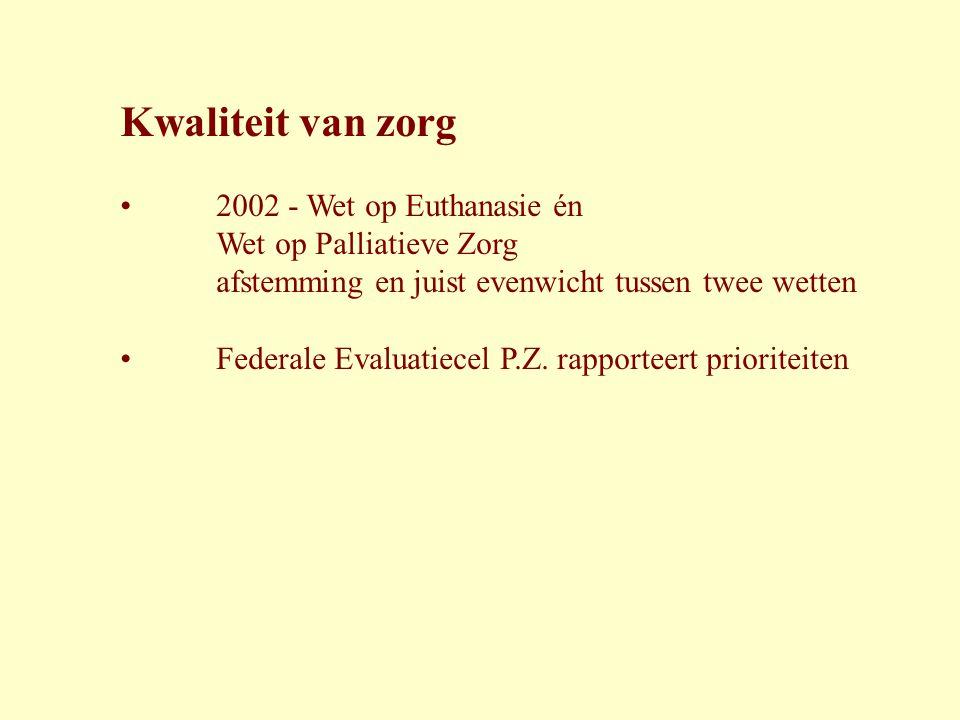 Kwaliteit van zorg • 2002 - Wet op Euthanasie én Wet op Palliatieve Zorg afstemming en juist evenwicht tussen twee wetten • Federale Evaluatiecel P.Z.