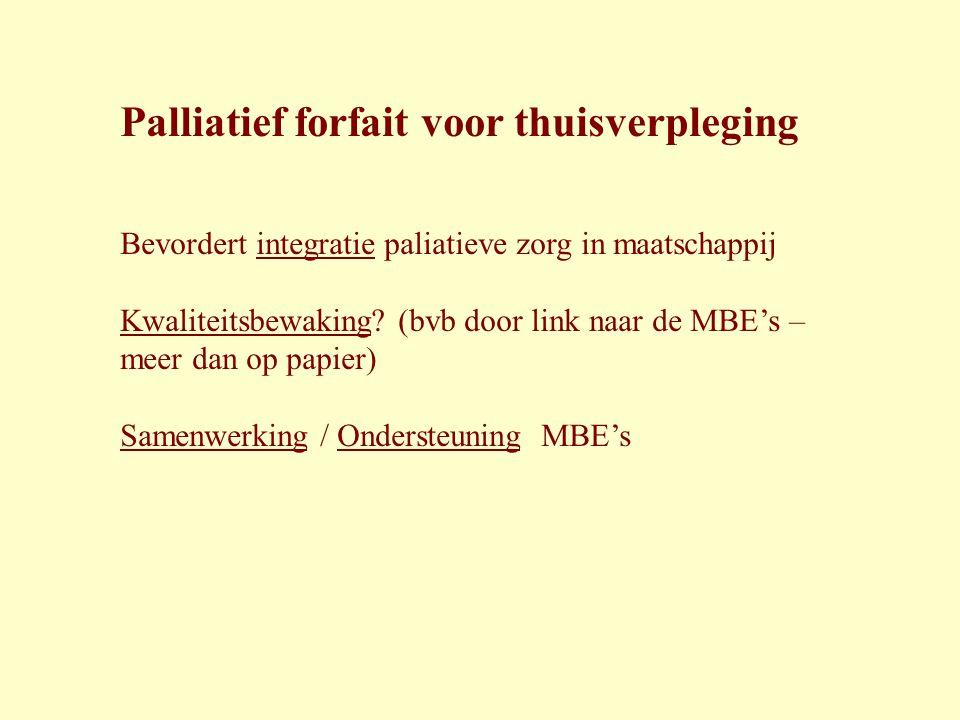 Palliatief forfait voor thuisverpleging Bevordert integratie paliatieve zorg in maatschappij Kwaliteitsbewaking? (bvb door link naar de MBE's – meer d