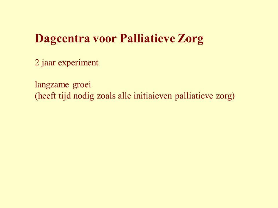 Dagcentra voor Palliatieve Zorg 2 jaar experiment langzame groei (heeft tijd nodig zoals alle initiaieven palliatieve zorg)