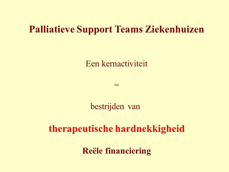 Palliatieve Support Teams Ziekenhuizen Een kernactiviteit = bestrijden van therapeutische hardnekkigheid Reële financiering