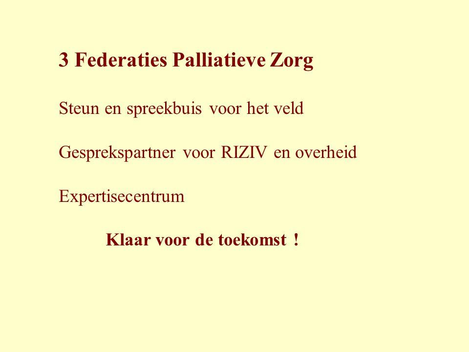 3 Federaties Palliatieve Zorg Steun en spreekbuis voor het veld Gesprekspartner voor RIZIV en overheid Expertisecentrum Klaar voor de toekomst !