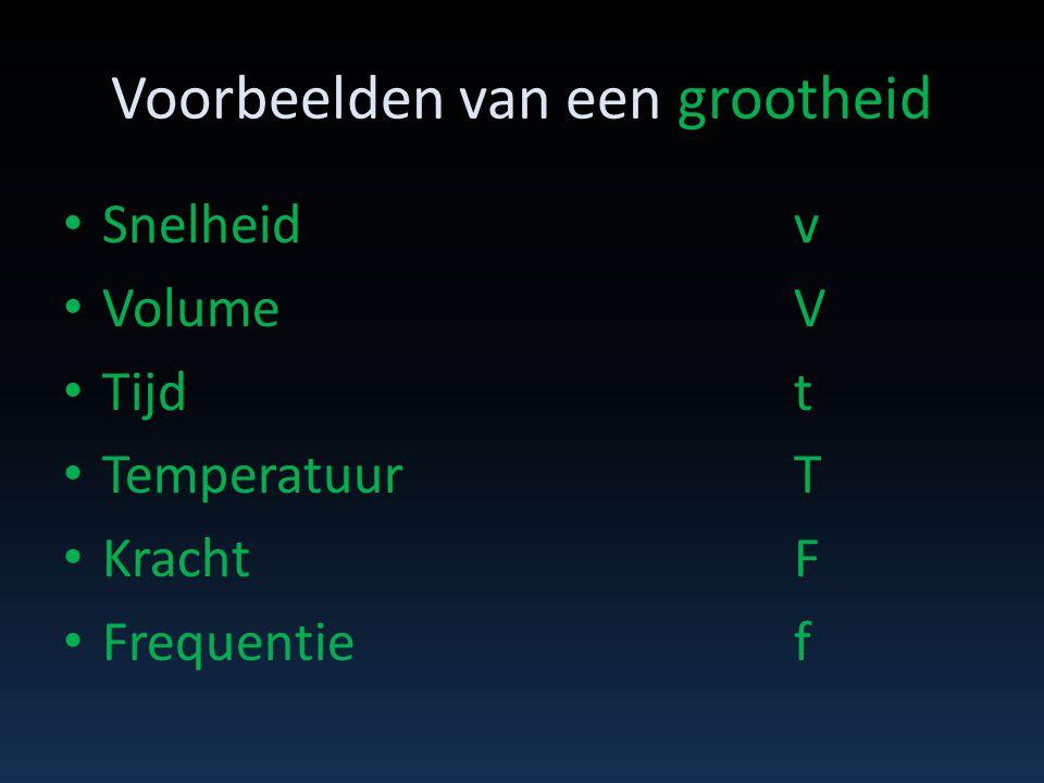 Voorbeelden van een grootheid • Snelheidv • VolumeV • Tijdt • TemperatuurT • KrachtF • Frequentief