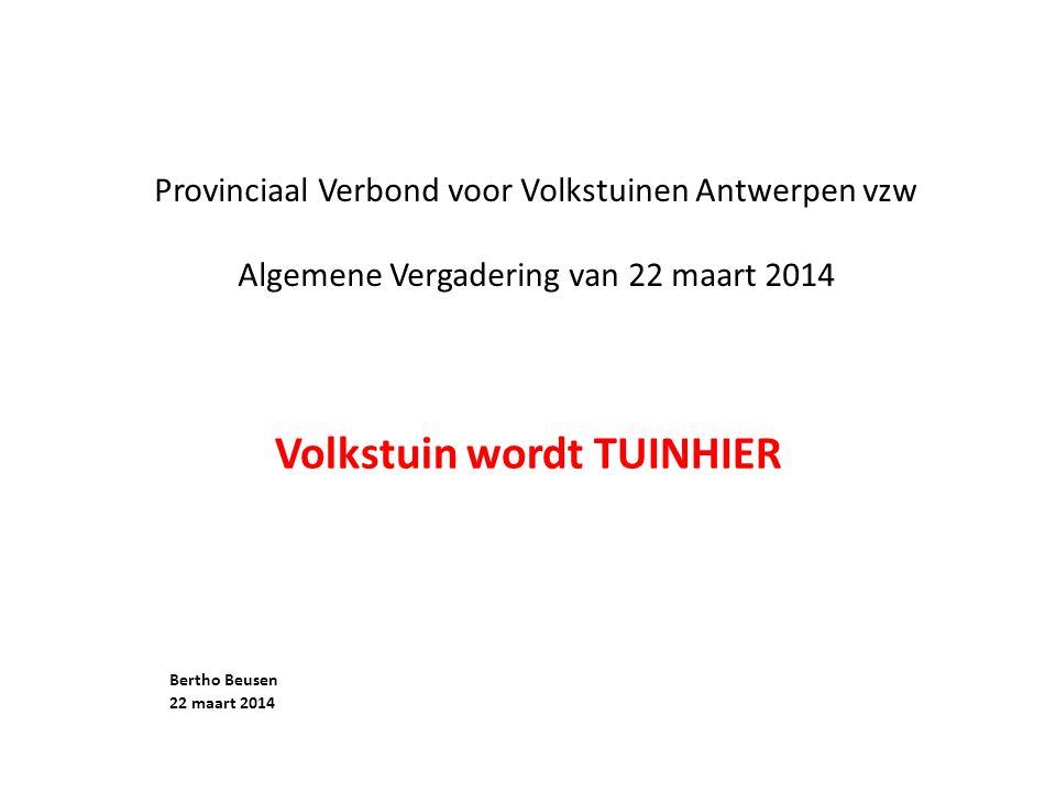 Provinciaal Verbond voor Volkstuinen Antwerpen vzw Algemene Vergadering van 22 maart 2014 Volkstuin wordt TUINHIER Bertho Beusen 22 maart 2014