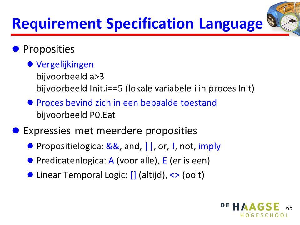 Requirement Specification Language  Proposities  Vergelijkingen bijvoorbeeld a>3 bijvoorbeeld Init.i==5 (lokale variabele i in proces Init)  Proces bevind zich in een bepaalde toestand bijvoorbeeld P0.Eat  Expressies met meerdere proposities  Propositielogica: &&, and, ||, or, !, not, imply  Predicatenlogica: A (voor alle), E (er is een)  Linear Temporal Logic: [] (altijd), <> (ooit) 65