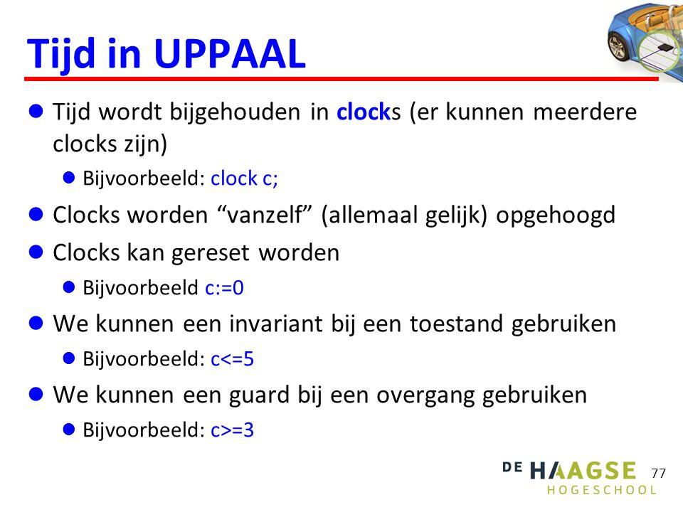 Tijd in UPPAAL  Tijd wordt bijgehouden in clocks (er kunnen meerdere clocks zijn)  Bijvoorbeeld: clock c;  Clocks worden vanzelf (allemaal gelijk) opgehoogd  Clocks kan gereset worden  Bijvoorbeeld c:=0  We kunnen een invariant bij een toestand gebruiken  Bijvoorbeeld: c<=5  We kunnen een guard bij een overgang gebruiken  Bijvoorbeeld: c>=3 77