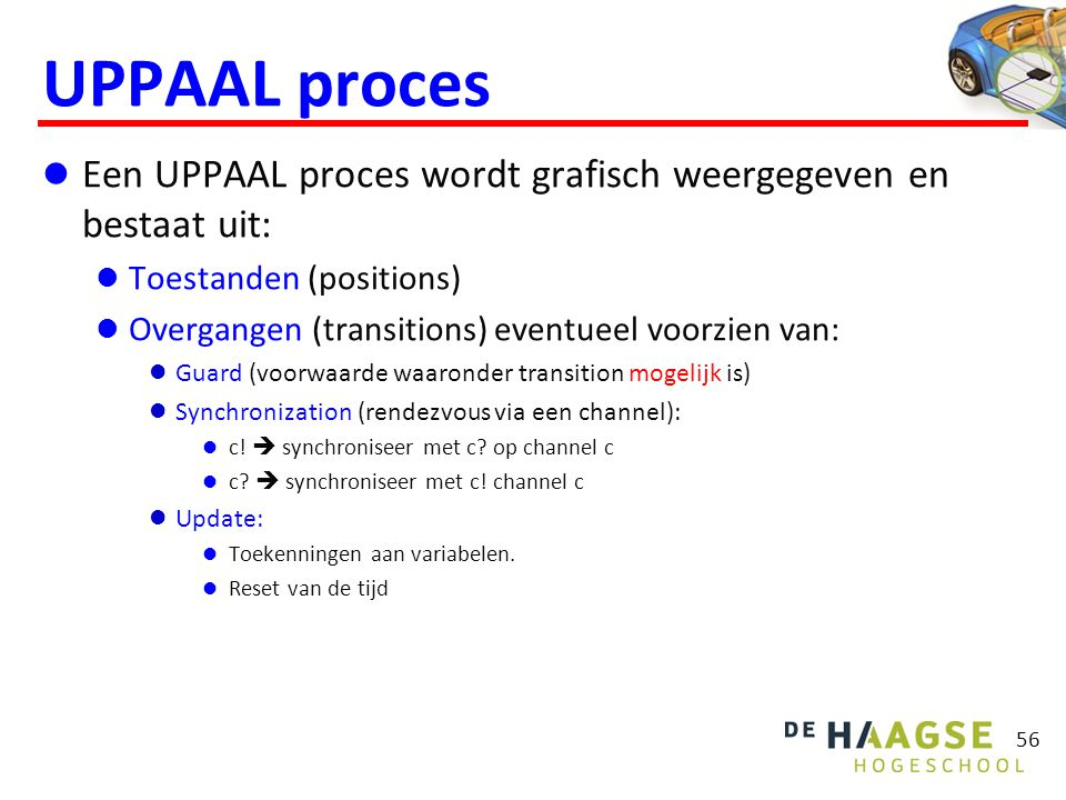 UPPAAL proces  Een UPPAAL proces wordt grafisch weergegeven en bestaat uit:  Toestanden (positions)  Overgangen (transitions) eventueel voorzien van:  Guard (voorwaarde waaronder transition mogelijk is)  Synchronization (rendezvous via een channel):  c.
