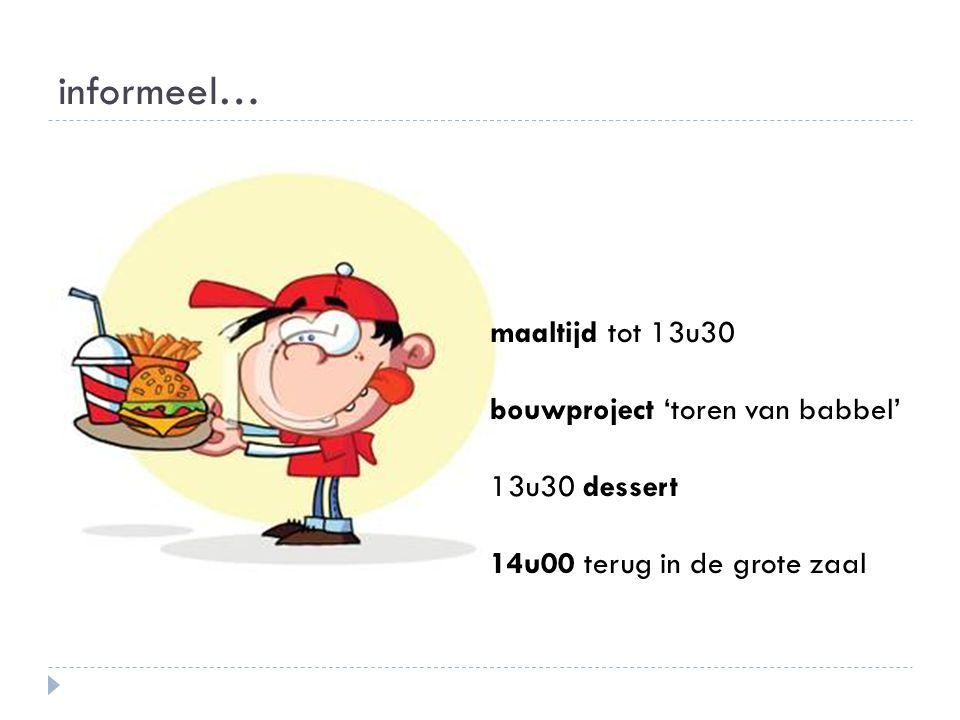 informeel… maaltijd tot 13u30 bouwproject 'toren van babbel' 13u30 dessert 14u00 terug in de grote zaal