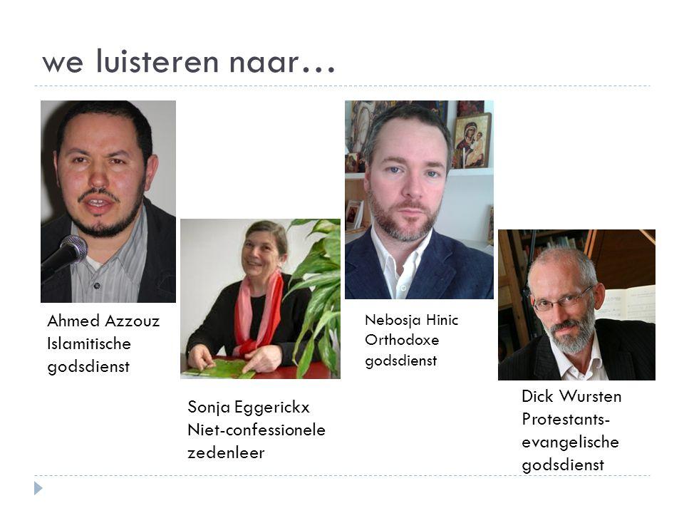 we luisteren naar… Ahmed Azzouz Islamitische godsdienst Sonja Eggerickx Niet-confessionele zedenleer Dick Wursten Protestants- evangelische godsdienst