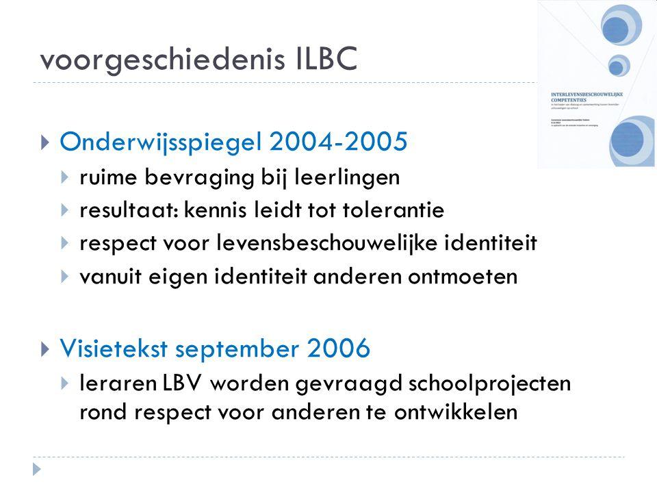 voorgeschiedenis ILBC  Memorandum Vlaamse regering 2009: minister Smet: Met het oog op de realisatie van een gezamenlijk aanbod levensbeschouwing naast de huidige keuzemogelijkheden binnen het officieel onderwijs, maken we de samenwerking mogelijk tussen de aanbieders van de verschillende levensbeschouwelijke vakken.  Erkende instanties en vereniging LBV: voorstel tot project aan de Minister van Onderwijs en uitwerking van competenties voor interlevensbeschouwelijke dialoog en samenwerking op school.