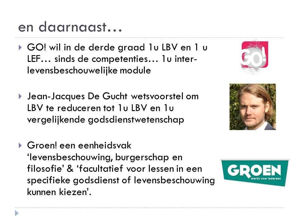 en daarnaast…  GO! wil in de derde graad 1u LBV en 1 u LEF… sinds de competenties… 1u inter- levensbeschouwelijke module  Jean-Jacques De Gucht wets