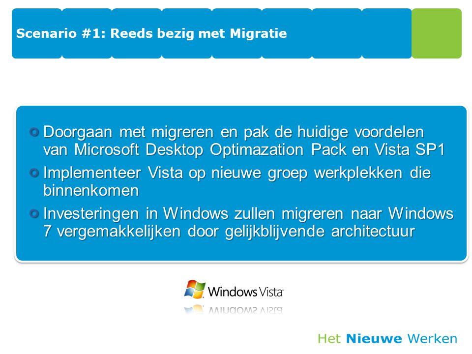 Scenario #1: Reeds bezig met Migratie Doorgaan met migreren en pak de huidige voordelen van Microsoft Desktop Optimazation Pack en Vista SP1 Implementeer Vista op nieuwe groep werkplekken die binnenkomen Investeringen in Windows zullen migreren naar Windows 7 vergemakkelijken door gelijkblijvende architectuur