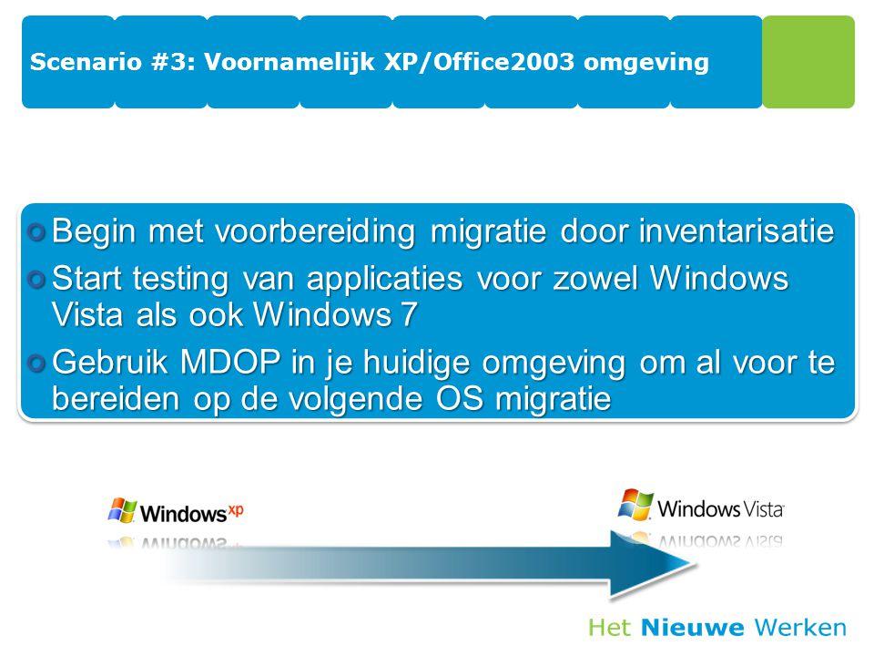 Scenario #3: Voornamelijk XP/Office2003 omgeving Begin met voorbereiding migratie door inventarisatie Start testing van applicaties voor zowel Windows Vista als ook Windows 7 Gebruik MDOP in je huidige omgeving om al voor te bereiden op de volgende OS migratie