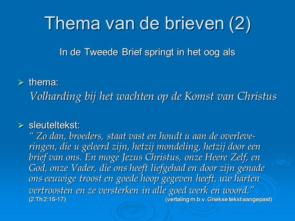 Thema van de brieven (2) In de Tweede Brief springt in het oog als  thema: Volharding bij het wachten op de Komst van Christus  sleuteltekst: Zo dan, broeders, staat vast en houdt u aan de overleve- ringen, die u geleerd zijn, hetzij mondeling, hetzij door een brief van ons.