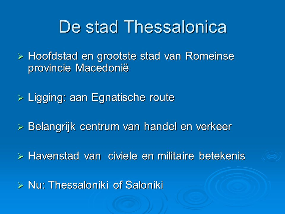 De stad Thessalonica  Hoofdstad en grootste stad van Romeinse provincie Macedonië  Ligging: aan Egnatische route  Belangrijk centrum van handel en verkeer  Havenstad van civiele en militaire betekenis  Nu: Thessaloniki of Saloniki