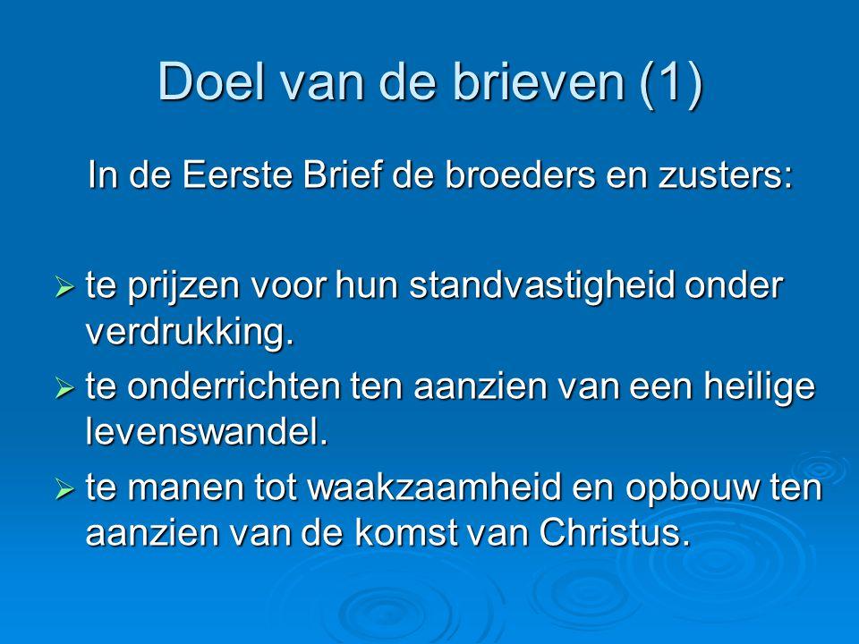 Doel van de brieven (1) In de Eerste Brief de broeders en zusters:  te prijzen voor hun standvastigheid onder verdrukking.