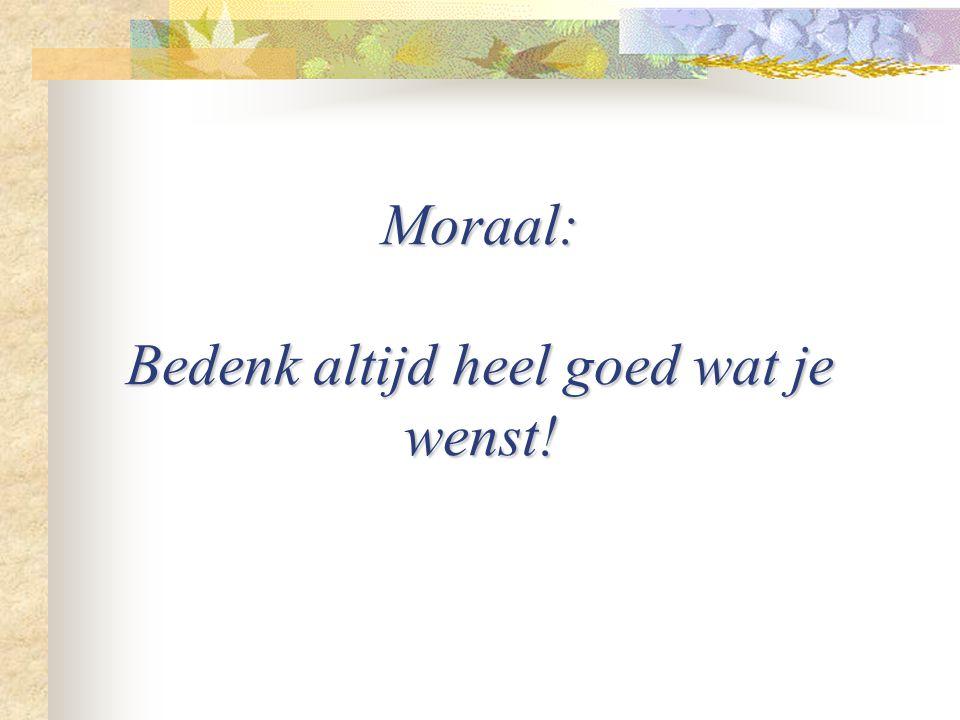 Moraal: Bedenk altijd heel goed wat je wenst!