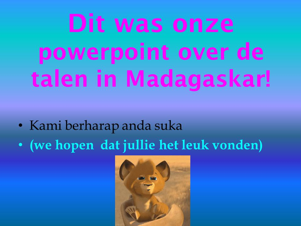 Dit was onze powerpoint over de talen in Madagaskar.