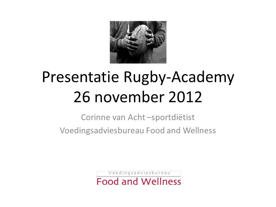 Presentatie Rugby-Academy 26 november 2012 Corinne van Acht –sportdiëtist Voedingsadviesbureau Food and Wellness