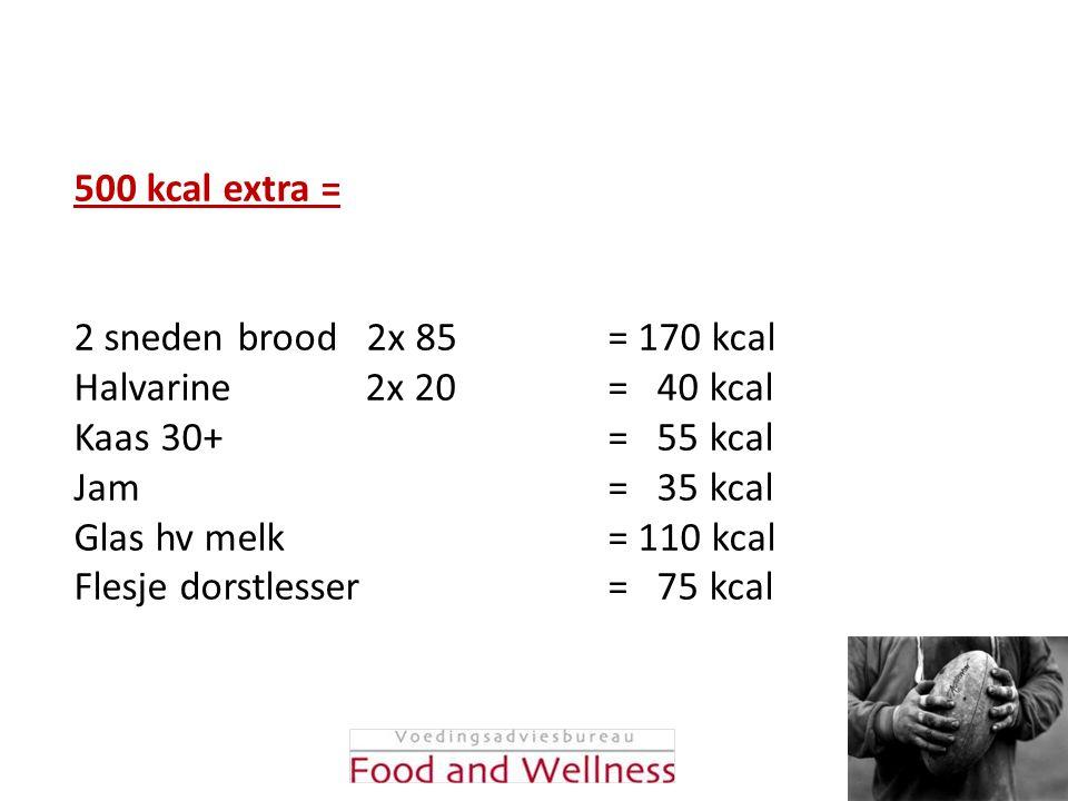 500 kcal extra = 2 sneden brood 2x 85 = 170 kcal Halvarine 2x 20 = 40 kcal Kaas 30+ = 55 kcal Jam = 35 kcal Glas hv melk = 110 kcal Flesje dorstlesser
