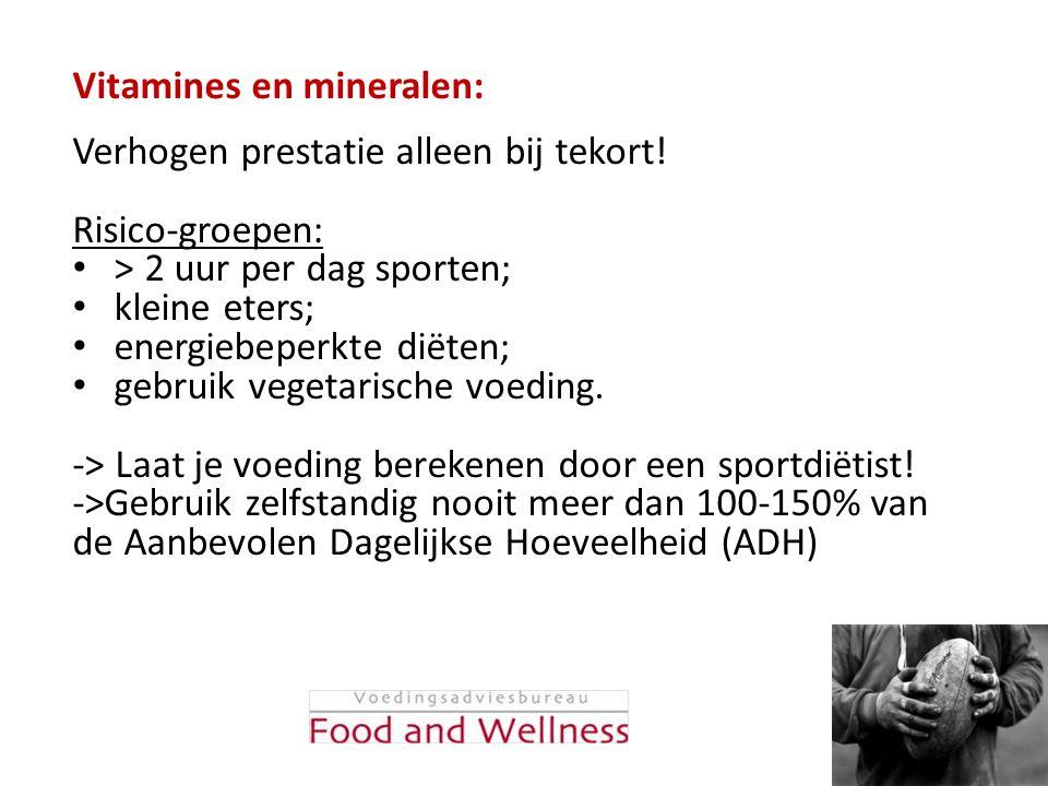 Vitamines en mineralen: Verhogen prestatie alleen bij tekort! Risico-groepen: • > 2 uur per dag sporten; • kleine eters; • energiebeperkte diëten; • g