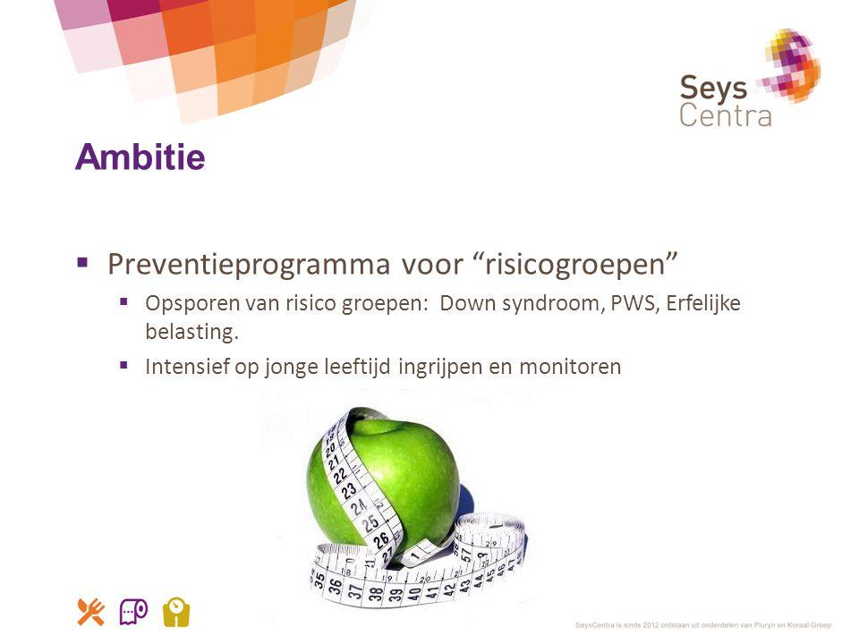 """Ambitie  Preventieprogramma voor """"risicogroepen""""  Opsporen van risico groepen: Down syndroom, PWS, Erfelijke belasting.  Intensief op jonge leeftij"""