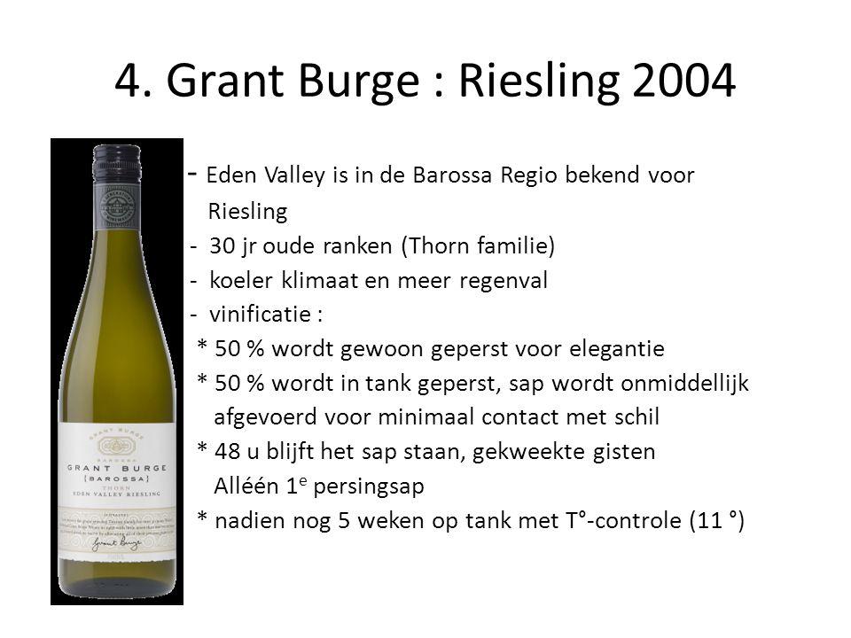 4. Grant Burge : Riesling 2004 • - Eden Valley is in de Barossa Regio bekend voor • Riesling • - 30 jr oude ranken (Thorn familie) • - koeler klimaat