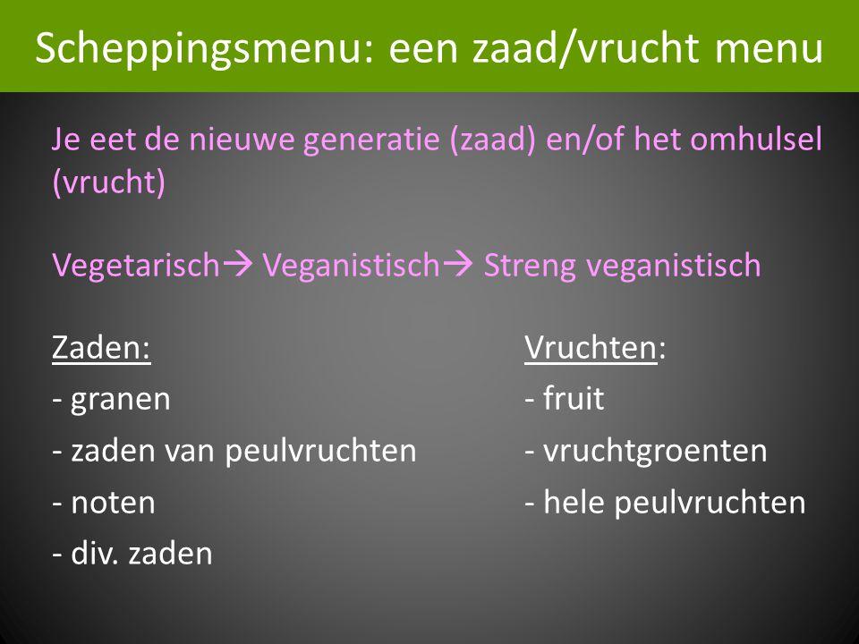 Scheppingsmenu: een zaad/vrucht menu Je eet de nieuwe generatie (zaad) en/of het omhulsel (vrucht) Vegetarisch  Veganistisch  Streng veganistisch Zaden:Vruchten: - granen- fruit - zaden van peulvruchten- vruchtgroenten - noten- hele peulvruchten - div.