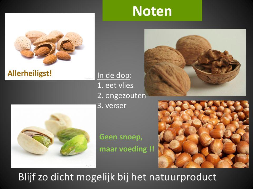 Noten Blijf zo dicht mogelijk bij het natuurproduct Geen snoep, maar voeding !! In de dop: 1. eet vlies 2. ongezouten 3. verser Allerheiligst!