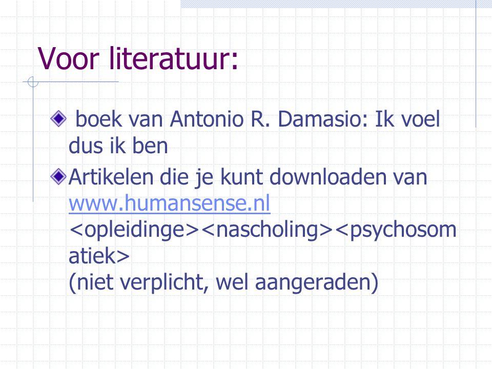 Voor literatuur: boek van Antonio R. Damasio: Ik voel dus ik ben Artikelen die je kunt downloaden van www.humansense.nl (niet verplicht, wel aangerade