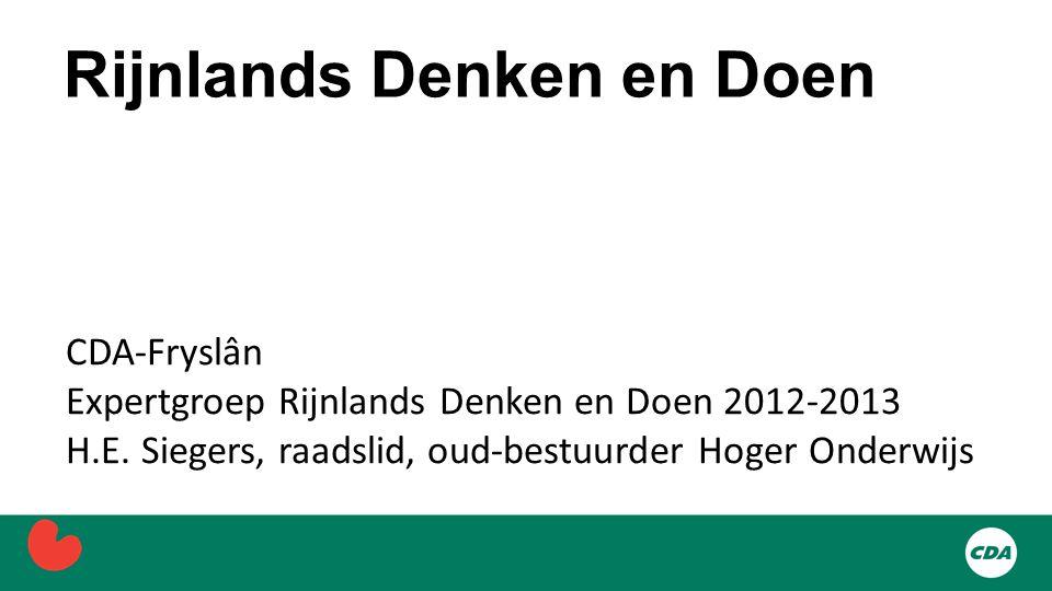 Rijnlands Denken en Doen CDA-Fryslân Expertgroep Rijnlands Denken en Doen 2012-2013 H.E. Siegers, raadslid, oud-bestuurder Hoger Onderwijs