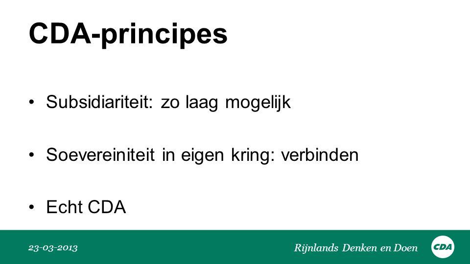 CDA-principes •Subsidiariteit: zo laag mogelijk •Soevereiniteit in eigen kring: verbinden •Echt CDA 23-03-2013 Rijnlands Denken en Doen