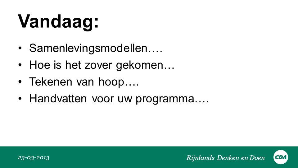 Vandaag: •Samenlevingsmodellen…. •Hoe is het zover gekomen… •Tekenen van hoop…. •Handvatten voor uw programma…. 23-03-2013 Rijnlands Denken en Doen
