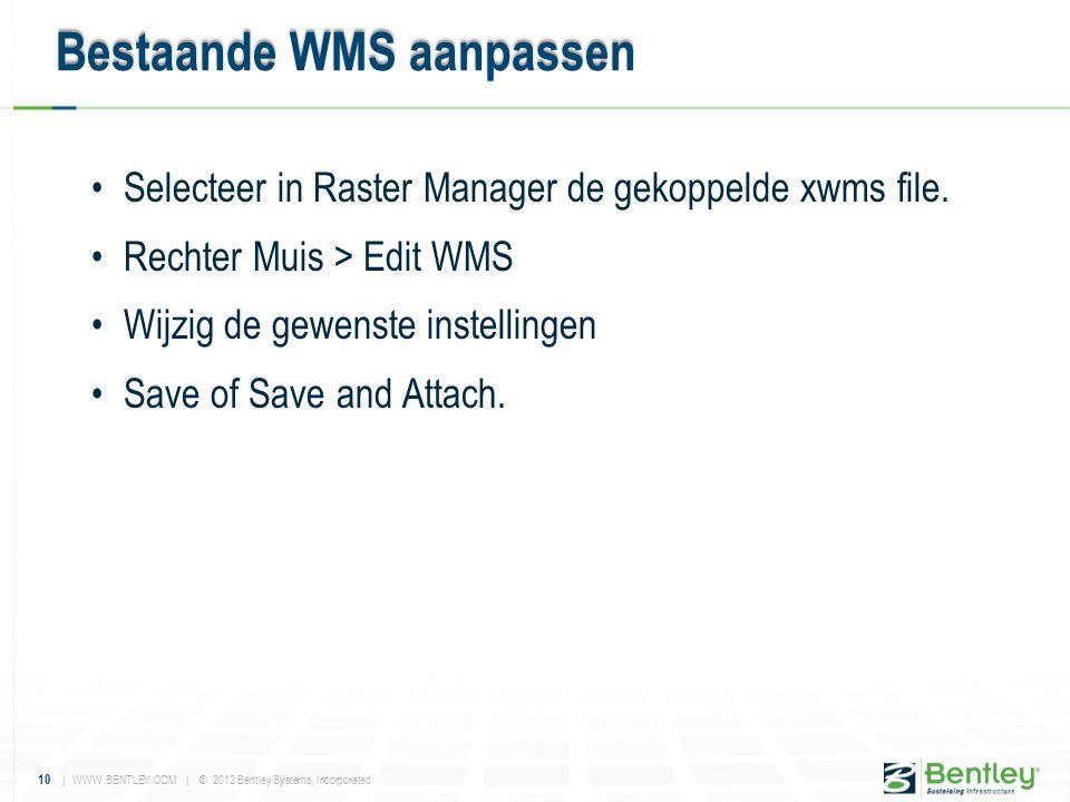 10 | WWW.BENTLEY.COM | © 2012 Bentley Systems, Incorporated •Selecteer in Raster Manager de gekoppelde xwms file. •Rechter Muis > Edit WMS •Wijzig de