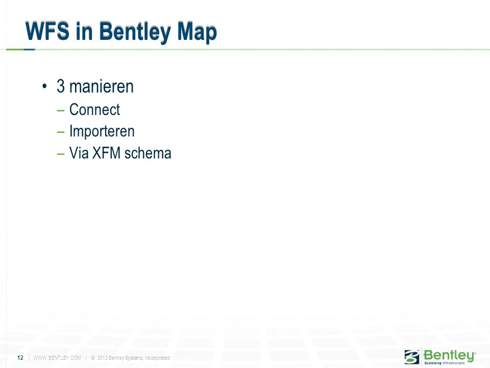 12 | WWW.BENTLEY.COM | © 2012 Bentley Systems, Incorporated •3 manieren –Connect –Importeren –Via XFM schema WFS in Bentley Map