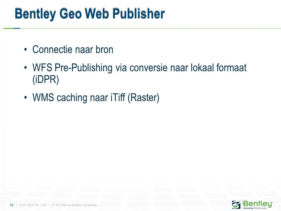 19 | WWW.BENTLEY.COM | © 2012 Bentley Systems, Incorporated •Connectie naar bron •WFS Pre-Publishing via conversie naar lokaal formaat (iDPR) •WMS cac