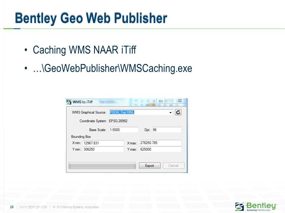 20 | WWW.BENTLEY.COM | © 2012 Bentley Systems, Incorporated •Caching WMS NAAR iTiff •…\GeoWebPublisher\WMSCaching.exe Bentley Geo Web Publisher