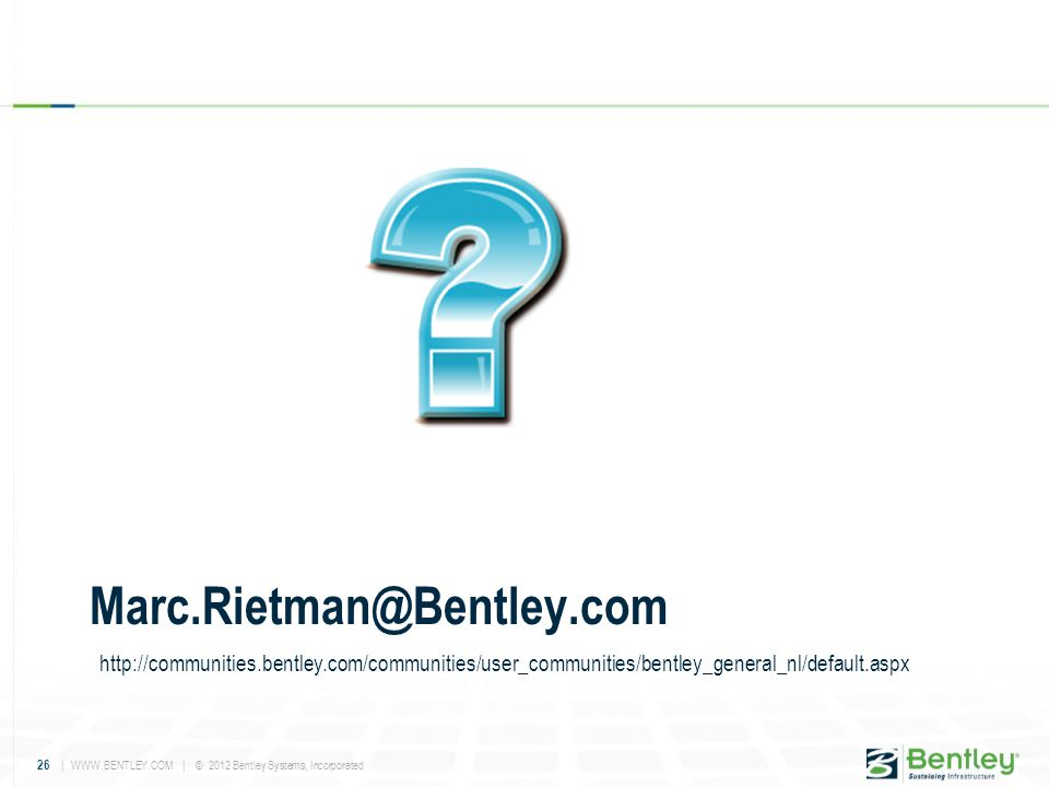 26 | WWW.BENTLEY.COM | © 2012 Bentley Systems, Incorporated Marc.Rietman@Bentley.com http://communities.bentley.com/communities/user_communities/bentl
